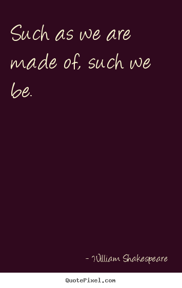 Quote about life - Such as we are made of, such we be.