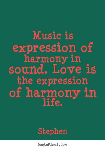 Life sayings - Music is expression of harmony in sound. love is the expression..