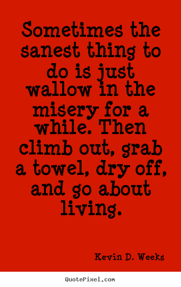 Sometimes the sanest thing to do is just wallow in the misery for.. Kevin D. Weeks  life quote