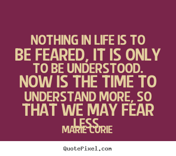 Quotes about life - Nothing in life is to be feared, it is only to..