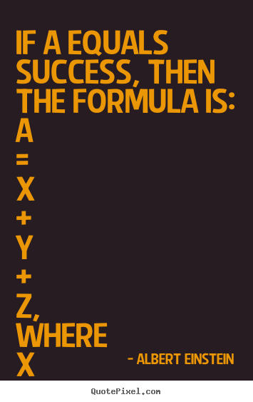 Albert Einstein picture quotes - If a equals success, then the formula is:  a = x + y + z, where x.. - Life quote