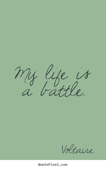 My life is a battle. Voltaire famous life quote