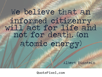 Quotes about life - We believe that an informed citizenry will act for life and not for..