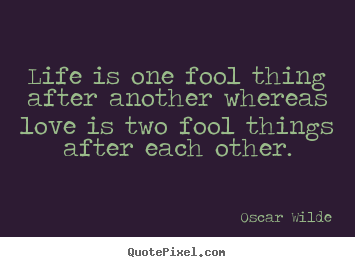 Life quote - Life is one fool thing after another whereas..