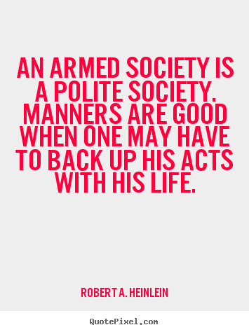 Design your own image quote about life - An armed society is a polite society. manners are good when one may..