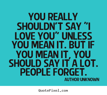 "You really shouldn't say ""i love you"" unless you mean.. Author Unknown famous love quote"