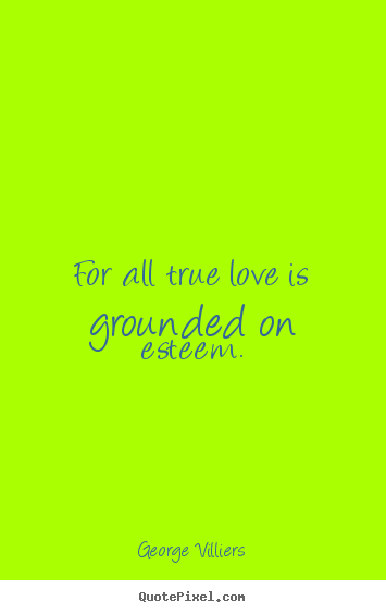 Make picture quotes about love - For all true love is grounded on esteem.