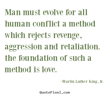 Love quotes - Man must evolve for all human conflict a method which rejects revenge,..