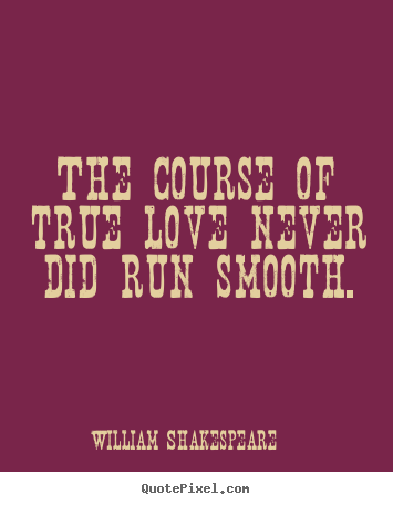 Diy picture quotes about love - The course of true love never did run smooth.