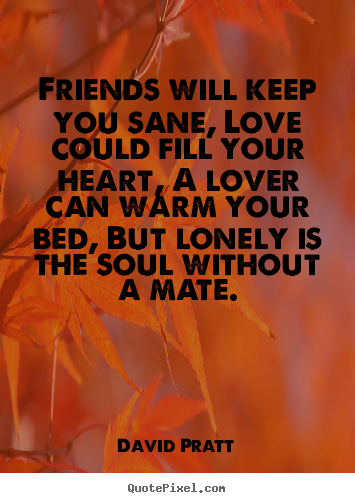Quote about love - Friends will keep you sane, love could fill your heart, a lover can..