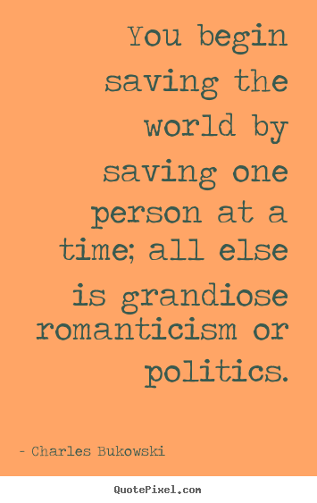Create your own picture quotes about love - You begin saving the world by saving one person at a..