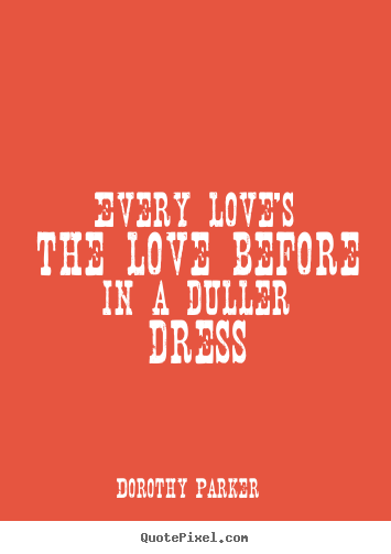 Love quotes - Every love's the love before in a duller dress