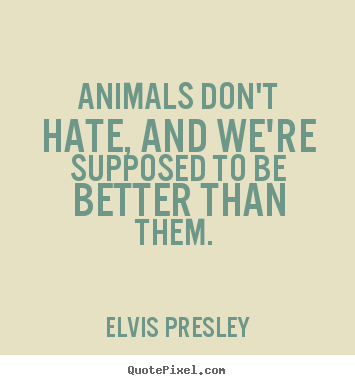 Create custom picture quotes about love - Animals don't hate, and we're supposed to be better than..