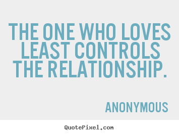 Quotes about love - The one who loves least controls the relationship.