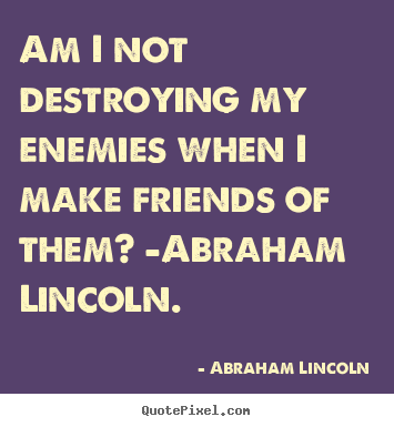 Love quotes - Am i not destroying my enemies when i make friends of them? -abraham..