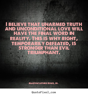 Love quote - I believe that unarmed truth and unconditional love..