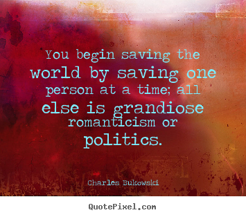 Charles Bukowski photo quotes - You begin saving the world by saving one person at a time;.. - Love quotes