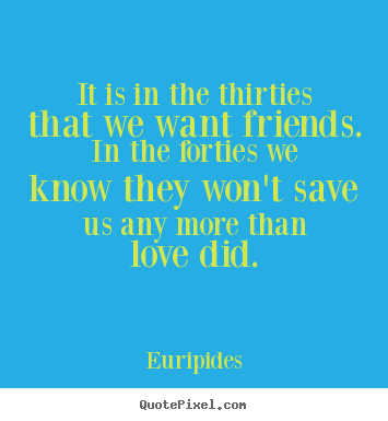 It is in the thirties that we want friends. in the forties we know they.. Euripides popular love quote