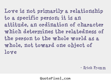 Erich Fromm picture quotes - Love is not primarily a relationship to a.. - Love quotes