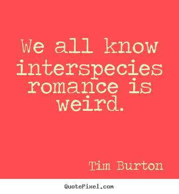 Quotes about love - We all know interspecies romance is weird.