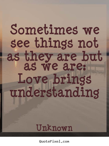Unknown picture quotes - Sometimes we see things not as they are but as we are: love brings understanding - Love quotes
