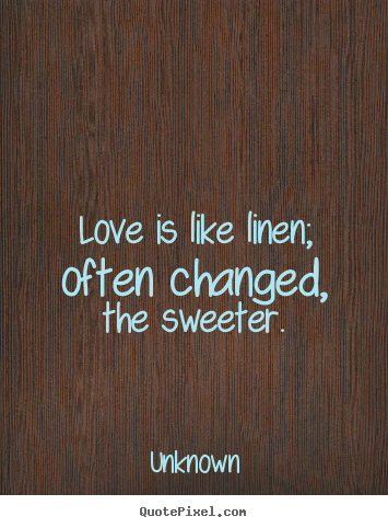 Create your own picture quotes about love - Love is like linen; often changed, the sweeter.