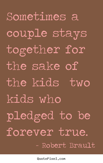 Sometimes a couple stays together for the sake of the kids two kids.. Robert Brault greatest love quotes