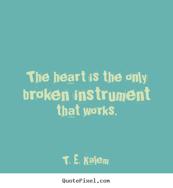 Love quote - The heart is the only broken instrument that works.