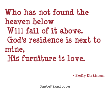 Quote about love - Who has not found the heaven below will fail of it above...
