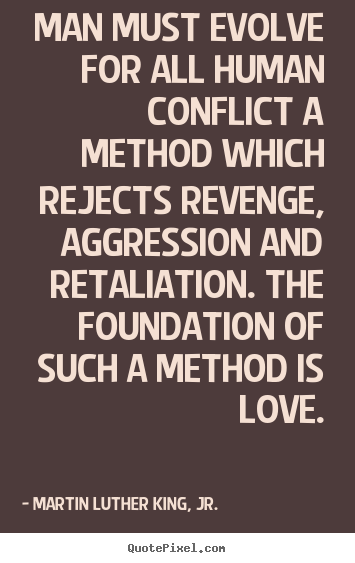 Quotes about love - Man must evolve for all human conflict a method which rejects revenge,..