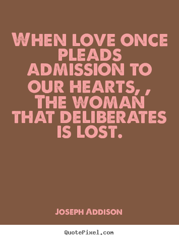 When love once pleads admission to our hearts, , the woman that.. Joseph Addison good love quotes