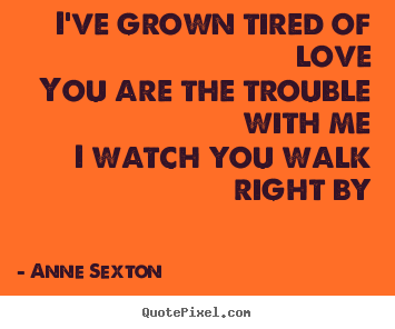 Quote about love - I've grown tired of loveyou are the trouble with mei watch you walk right..
