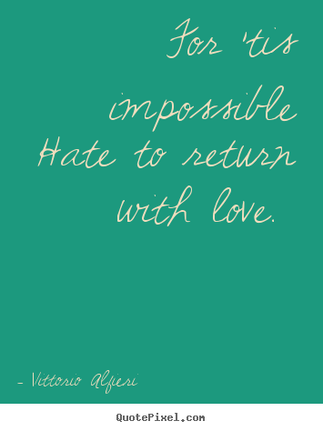 For 'tis impossible hate to return with love.  Vittorio Alfieri great love quotes