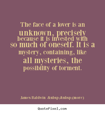 The face of a lover is an unknown, precisely because it is invested.. James Baldwin    (more) greatest love quote