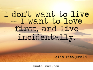 Quotes about love - I don't want to live -- i want to love first, and..
