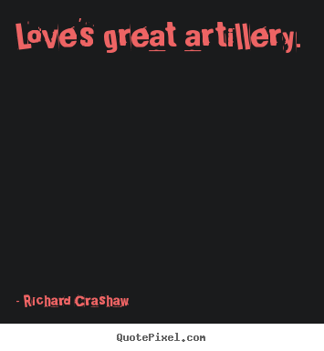 Richard Crashaw picture quotes - Love's great artillery.  - Love quotes
