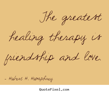 How to design picture quotes about love - The greatest healing therapy is friendship and love.
