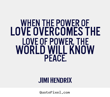 How to make poster sayings about love - When the power of love overcomes the love of power,..
