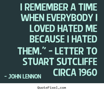 I remember a time when everybody i loved hated me because.. John Lennon  love quotes