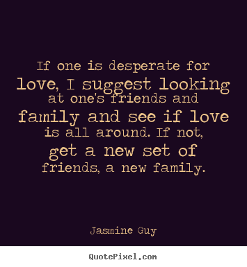Quotes about love - If one is desperate for love, i suggest looking at..