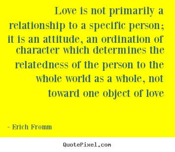 Love quotes - Love is not primarily a relationship to a specific person; it is an attitude,..