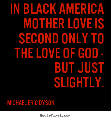 Michael Eric Dyson photo quotes - In black america mother love is second only.. - Love quotes