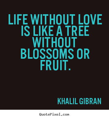 Love sayings - Life without love is like a tree without blossoms or fruit.