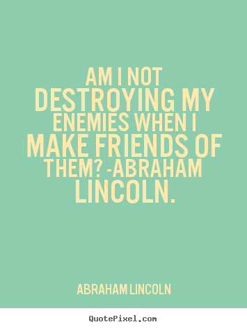 Abraham Lincoln picture quotes - Am i not destroying my enemies when i make friends of them?.. - Love quote