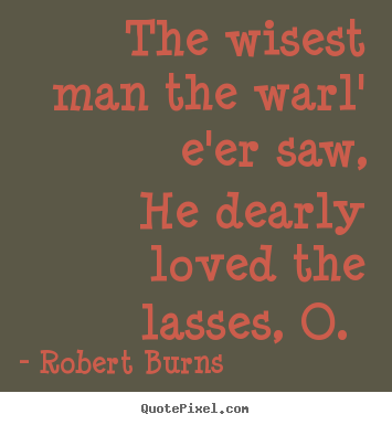 The wisest man the warl' e'er saw, he dearly loved the.. Robert Burns great love quote