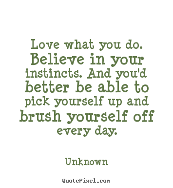 Design your own picture quotes about love - Love what you do. believe in your instincts. and you'd better be..