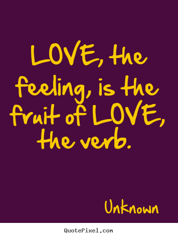 Love, the feeling, is the fruit of love, the verb.  Unknown famous love quotes