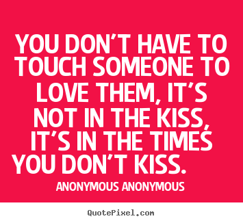Anonymous Anonymous picture quotes - You don't have to touch someone to love them, it's.. - Love sayings