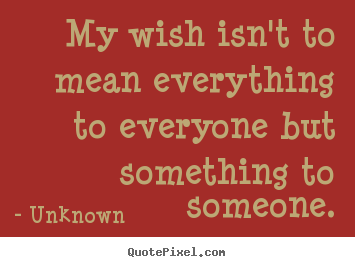 Love quote - My wish isn't to mean everything to everyone but..