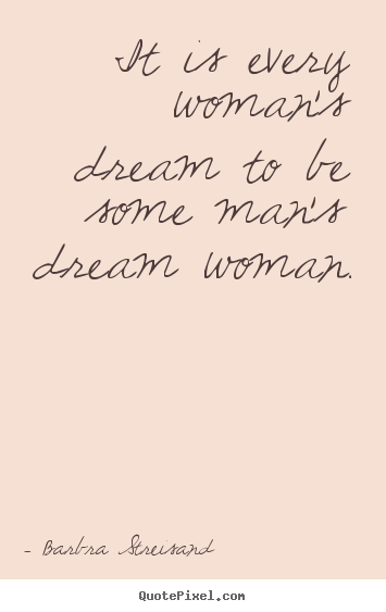 Quotes about love - It is every woman's dream to be some man's..